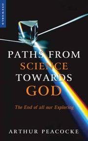 Paths From Science Towards God - The End of all Our Exploring ebook by Arthur Peacocke