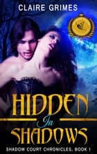 Hidden In Shadows: Shadow Court Chronicles, Book 1 ebook by Claire Grimes