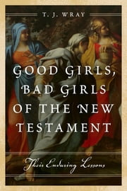 Good Girls, Bad Girls of the New Testament - Their Enduring Lessons ebook by T. J. Wray