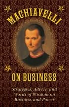 Machiavelli on Business - Strategies, Advice, and Words of Wisdom on Business and Power ebook by Niccolò Machiavelli, Stephen Brennan