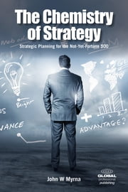 The Chemistry of Strategy - Strategic Planning for the Not-Yet-Fortune 500 ebook by John W Myrna