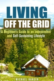 Living Off the Grid: A Beginner's Guide to an Independent and Self-Sustaining Lifestyle - Self-Sufficient Living ebook by Kobo.Web.Store.Products.Fields.ContributorFieldViewModel