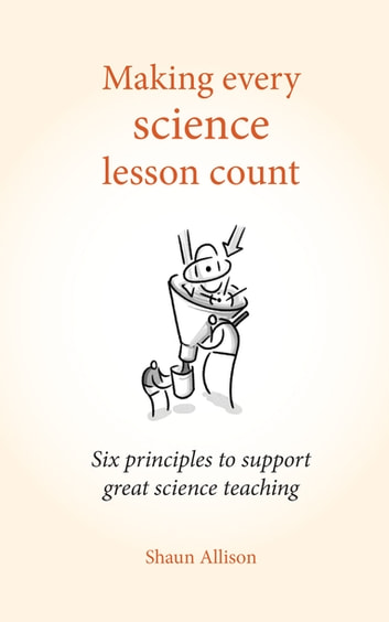 Making every science lesson count - Six principles to support great science teaching ebook by Shaun Allison