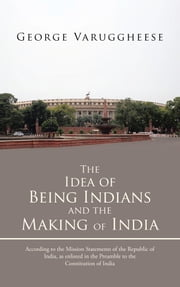 The Idea of Being Indians and the Making of India - According to the Mission Statements of the Republic of India, as enlisted in the Preamble to the Constitution of India ebook by George Varuggheese