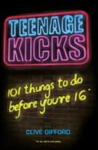 Teenage Kicks: 101 Things To Do Before You're 16 ebook by Clive Gifford