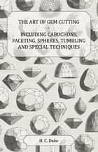 The Art of Gem Cutting - Including Cabochons, Faceting, Spheres, Tumbling and Special Techniques ebook by H. C. Dake