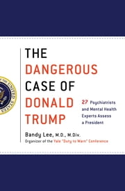 The Dangerous Case of Donald Trump - 27 Psychiatrists and Mental Health Experts Assess a President ebook by James Gilligan M.D., Jennifer Contarino Panning Psy.D., Nanette Gartrell M.D.,...