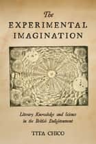 The Experimental Imagination - Literary Knowledge and Science in the British Enlightenment ebook by Tita Chico