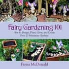 Fairy Gardening 101 - How to Design, Plant, Grow, and Create Over 25 Miniature Gardens ebook by Fiona McDonald