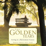 The Golden Years - Living in a Retirement Center ebook by Byron Oberst M.D.,FAAP