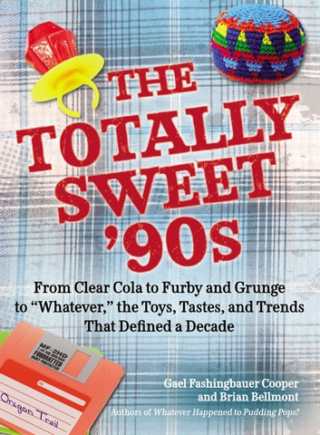 "The Totally Sweet 90s - From Clear Cola to Furby, and Grunge to ""Whatever"", the Toys, Tastes, and Trends That Defined a Decade ebook by Gael Fashingbauer Cooper,Brian Bellmont"