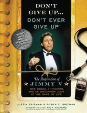 Don't Give Up...Don't Ever Give Up - The Inspiration of Jimmy V--One Coach, 11 Minutes, and an Uncommon Look at the Game of Life ebook by Nick Valvano,Robyn Spizman,Justin Spizman