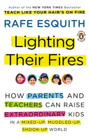 Lighting Their Fires - How Parents and Teachers Can Raise Extraordinary Kids in a Mixed-up, Muddled-up, Shook-up World ebook by Rafe Esquith