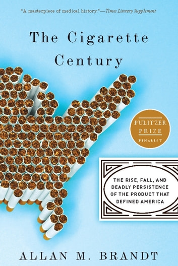 The Cigarette Century - The Rise, Fall, and Deadly Persistence of the Product That Defined America ebook by Allan Brandt