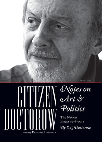 Citizen Doctorow: Notes on Art & Politics - The Nation Essays 1978-2015 ebook by E.L. Doctorow,Edited by Richard Lingeman,Afterword by Victor Navasky
