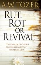 Rut, Rot, or Revival - The Problem of Change and Breaking Out of the Status Quo ebook by A. W. Tozer, James L. Snyder, Warren W. Wiersbe