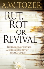 Rut, Rot, or Revival - The Problem of Change and Breaking Out of the Status Quo ebook by A. W. Tozer,James L. Snyder,Warren W. Wiersbe