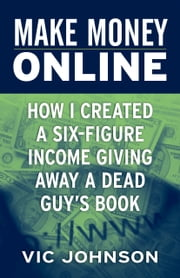 Make Money Online: How I Created a Six Figure Income Giving Away a Dead Guy's Book ebook by Vic Johnson