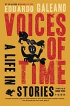 Voices of Time - A Life in Stories ebook by Mark Fried, Eduardo Galeano