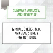 Summary, Analysis, and Review of Michael Greger, M.D. and Gene Stone's How Not to Die audiobook by Start Publishing Notes, Michael Gilboe