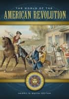 The World of the American Revolution: A Daily Life Encyclopedia [2 volumes] - A Daily Life Encyclopedia eBook by Merril D. Smith