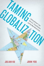 Taming Globalization - International Law, the U.S. Constitution, and the New World Order ebook by Julian Ku,John Yoo