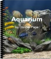 Aquarium - The Ultimate Guide To Saltwater Aquarium, Acrylic Aquarium, Aquarium Care, Goldfish Aquarium and More ebook by Donnie Pape
