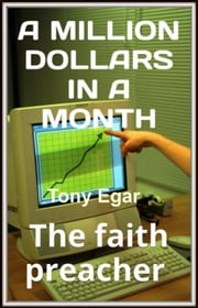 A Millionaire in a Month:The Faith Preacher ebook by Tony Egar