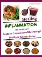 Healing Inflammation Naturally - Restore Overall Health Through Healthy & Delicious Eating ebook by Paula Vincent