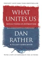 What Unites Us - Reflections on Patriotism eBook by Dan Rather, Elliot Kirschner