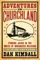 Adventures in Churchland - Finding Jesus in the Mess of Organized Religion ebook by Dan Kimball, Foreword by Wanda Jackson, Member of the Rock and Roll Hall of Fame