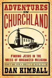 Adventures in Churchland - Finding Jesus in the Mess of Organized Religion ebook by Dan Kimball,Foreword by Wanda Jackson, Member of the Rock and Roll Hall of Fame