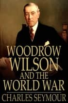 Woodrow Wilson and the World War - A Chronicle of Our Own Times ebook by Charles Seymour, Allen Johnson