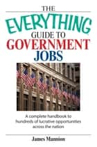 The Everything Guide To Government Jobs ebook by James Mannion