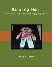 Raising Men from Snakes and Snails and Puppy Dog Tails ebook by David Brown