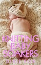 Knitting Baby Soakers ebook by Dixie Fox