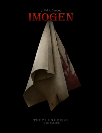 Imogen: The Story Of Shakespeare's Cymbeline ebook by J. Aldric Gaudet