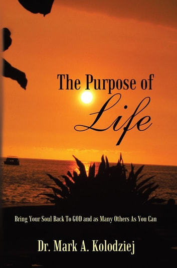 The Purpose of Life - Bring Your Soul Back to God and as Many Others as You Can ebook by Dr. Mark A. Kolodziej