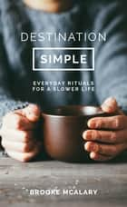 Destination Simple - Everyday Rituals for a Slower Life ebook by Brooke McAlary