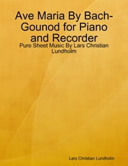 Ave Maria By Bach-Gounod for Piano and Recorder - Pure Sheet Music By Lars Christian Lundholm ebook by Lars Christian Lundholm