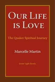 Our Life Is Love - The Quaker Spiritual Journey ebook by Marcelle Martin