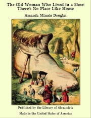 The Old Woman Who Lived in a Shoe: There's No Place Like Home ebook by Amanda Minnie Douglas