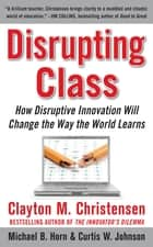 Disrupting Class: How Disruptive Innovation Will Change the Way the World Learns ebook by Curtis W. Johnson, Michael B. Horn, Clayton M. Christensen