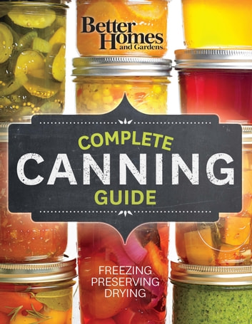 Better Homes and Gardens Complete Canning Guide - Freezing, Preserving, Drying ebook by Better Homes and Gardens