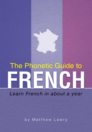 The Phonetic Guide to French - Learn French in About a Year ebook by Matthew Lawry