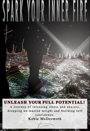 Spark Your Inner Fire, Unleash Your Full Potential ebook by Keble McDermoth