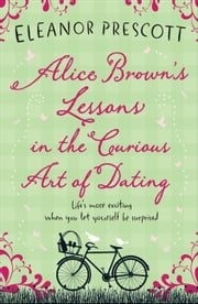 Alice Brown's Lessons in the Curious Art of Dating ebook by Eleanor Prescott