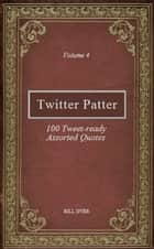 Twitter Patter: 100 Tweet-ready Assorted Quotes - Volume 4 ebook by Bill Dyer