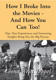 How I Broke Into the Movies - And How You Can Too! - Tips, True Experiences and Interesting Insights Bring You the Big Picture ebook by Leona Weiss Toppel