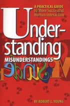 Understanding Misunderstandings - A Practical Guide to More Successful Human Interaction ebook by Robert L. Young